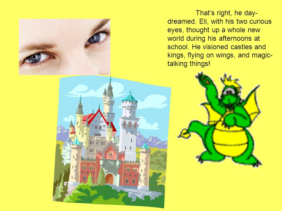 That's right, he day- dreamed. Eli, with his two curious eyes, thought up a whole new world during his afternoons at school. He visioned castles and k
