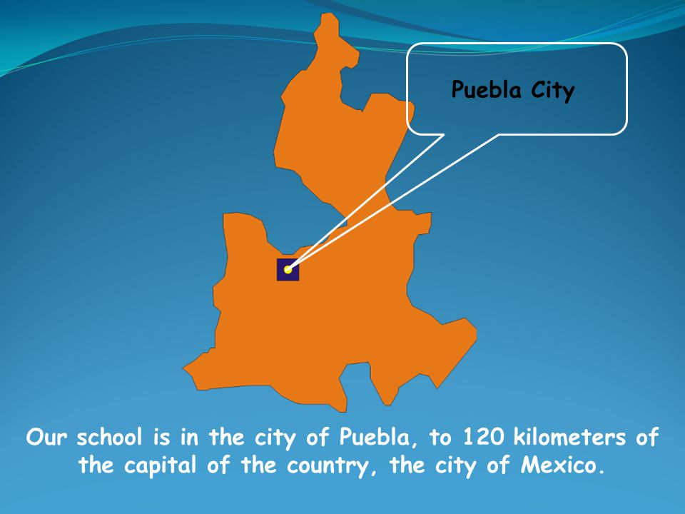 Our school is in the city of Puebla, to 120 kilometers of the capital of the country, the city of Mexico.