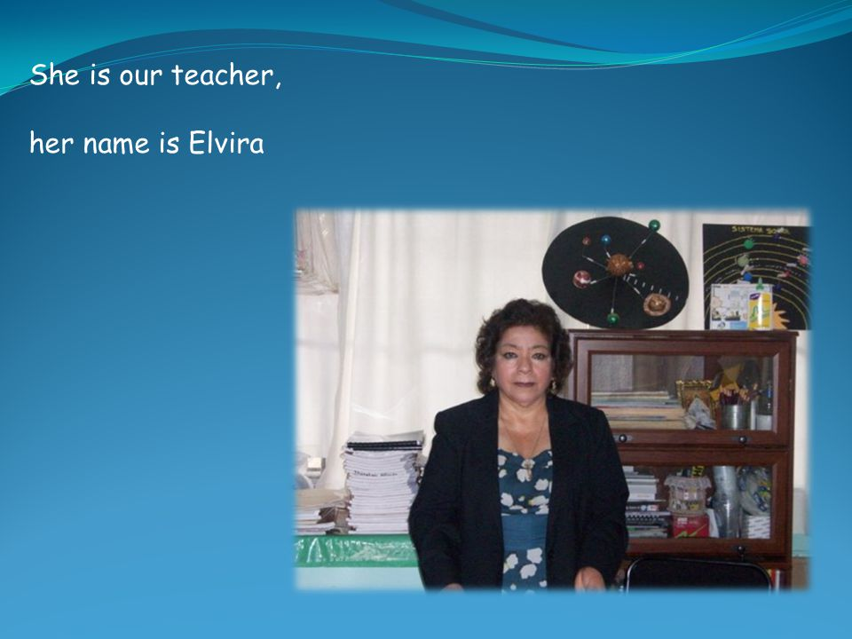 She is our teacher, her name is Elvira