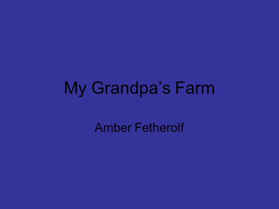 My name is Sam.I am 7 years old and I love going to my grandpa's farm.