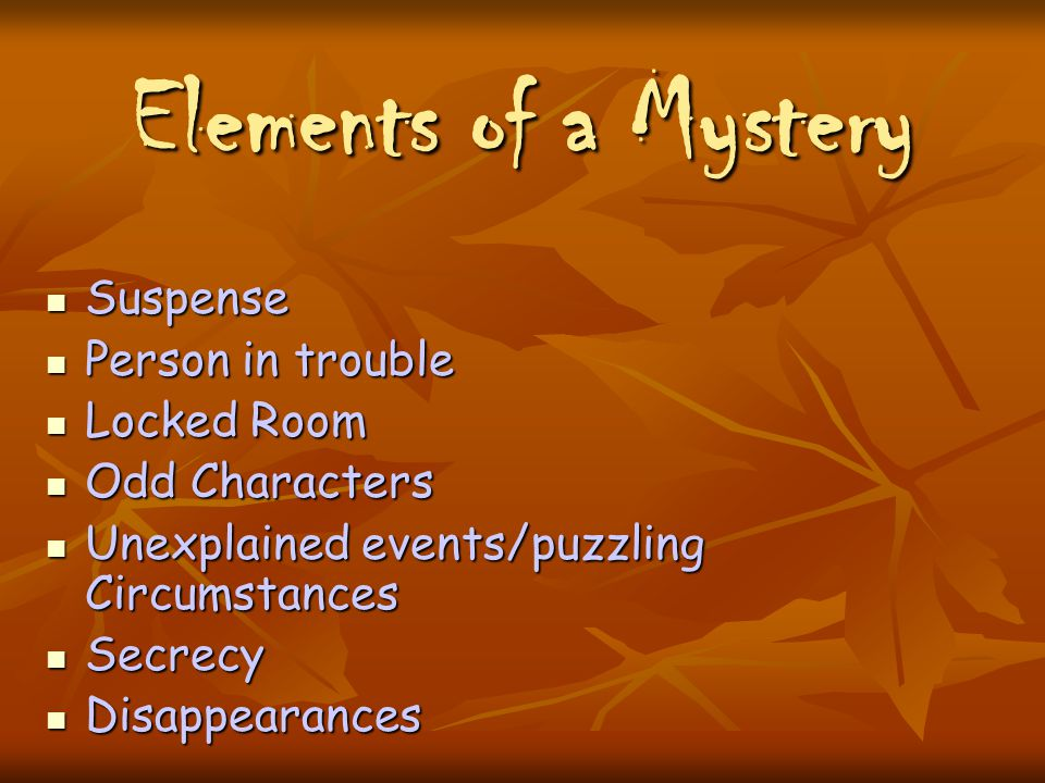 Elements of a Mystery Suspense Suspense Person in trouble Person in trouble Locked Room Locked Room Odd Characters Odd Characters Unexplained events/puzzling Circumstances Unexplained events/puzzling Circumstances Secrecy Secrecy Disappearances Disappearances