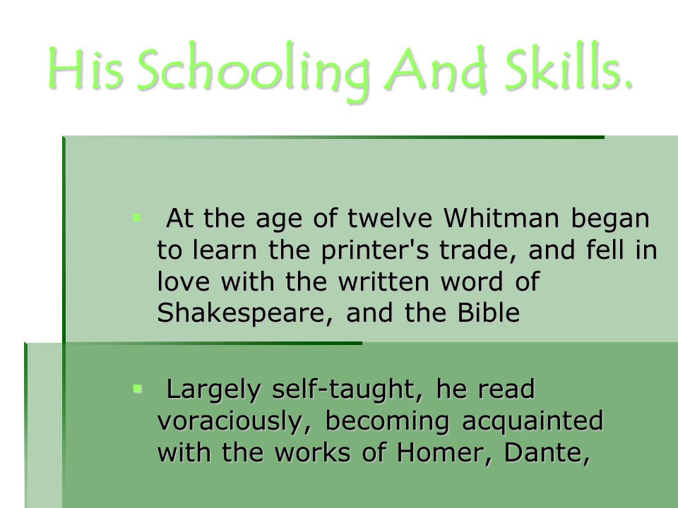 His Schooling And Skills.  At the age of twelve Whitman began to learn the printer's trade, and fell in love with the written word of Shakespeare, an