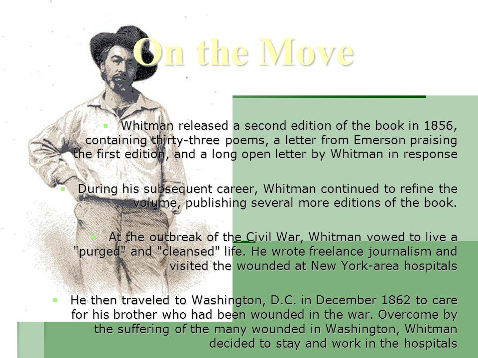 On the Move  Whitman released a second edition of the book in 1856, containing thirty-three poems, a letter from Emerson praising the first edition, and a long open letter by Whitman in response  During his subsequent career, Whitman continued to refine the volume, publishing several more editions of the book.