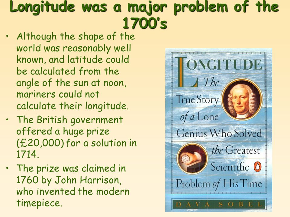 Longitude was a major problem of the 1700's Although the shape of the world was reasonably well known, and latitude could be calculated from the angle of the sun at noon, mariners could not calculate their longitude.