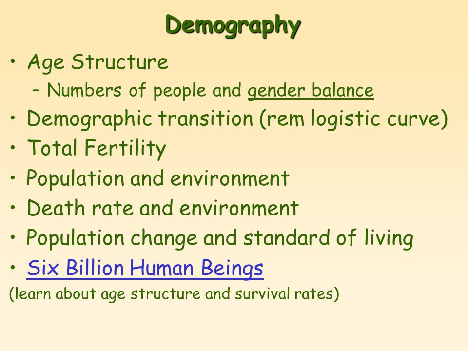 Demography Age Structure –Numbers of people and gender balance Demographic transition (rem logistic curve) Total Fertility Population and environment Death rate and environment Population change and standard of living Six Billion Human Beings (learn about age structure and survival rates)