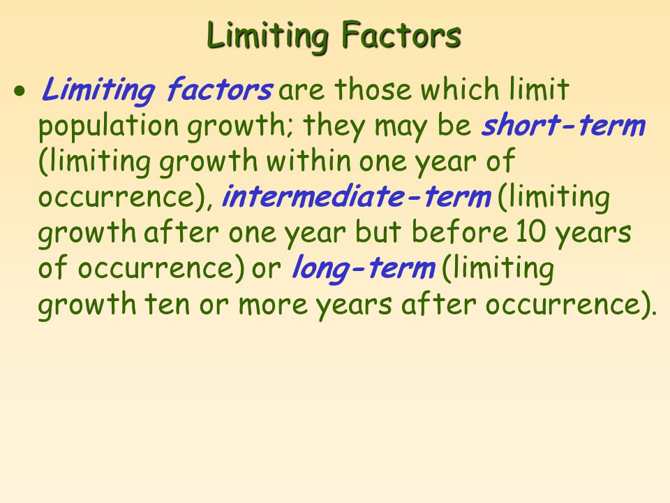 Limiting Factors  Limiting factors are those which limit population growth; they may be short-term (limiting growth within one year of occurrence), intermediate-term (limiting growth after one year but before 10 years of occurrence) or long-term (limiting growth ten or more years after occurrence).