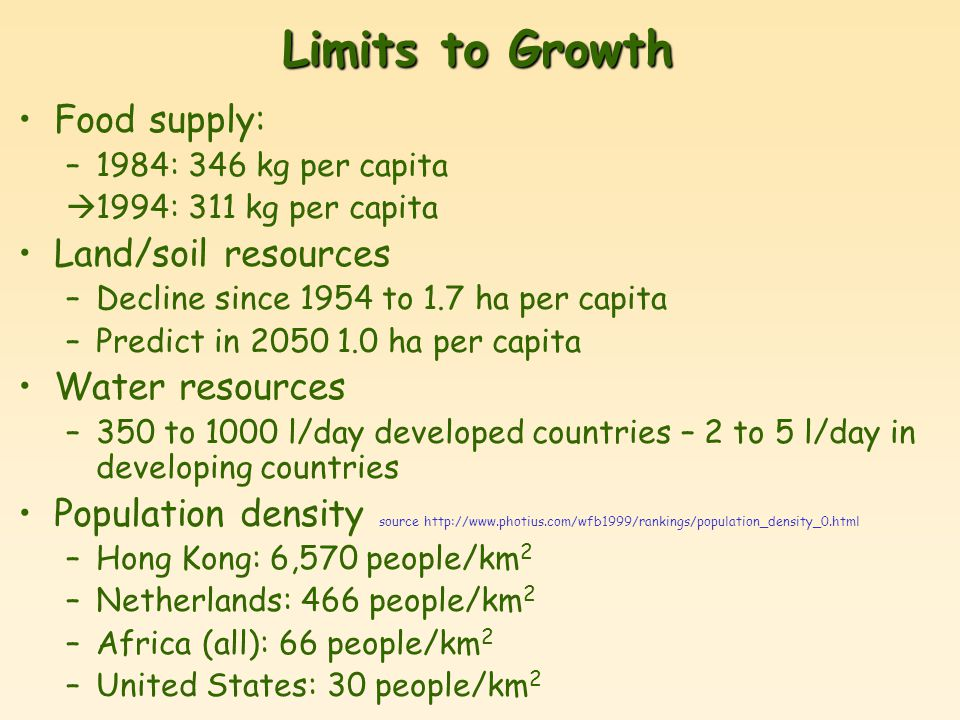 Limits to Growth Food supply: –1984: 346 kg per capita  1994: 311 kg per capita Land/soil resources –Decline since 1954 to 1.7 ha per capita –Predict in 2050 1.0 ha per capita Water resources –350 to 1000 l/day developed countries – 2 to 5 l/day in developing countries Population density source http://www.photius.com/wfb1999/rankings/population_density_0.html –Hong Kong: 6,570 people/km 2 –Netherlands: 466 people/km 2 –Africa (all): 66 people/km 2 –United States: 30 people/km 2