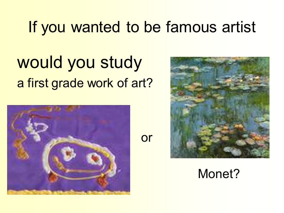 If you wanted to be famous artist would you study a first grade work of art? or Monet?