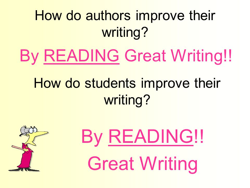 How do authors improve their writing? By READING Great Writing!! How do students improve their writing? By READING!! Great Writing