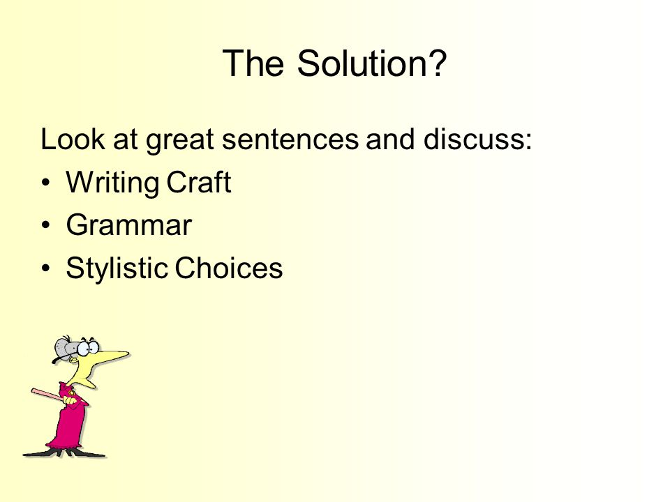 The Solution? Look at great sentences and discuss: Writing Craft Grammar Stylistic Choices