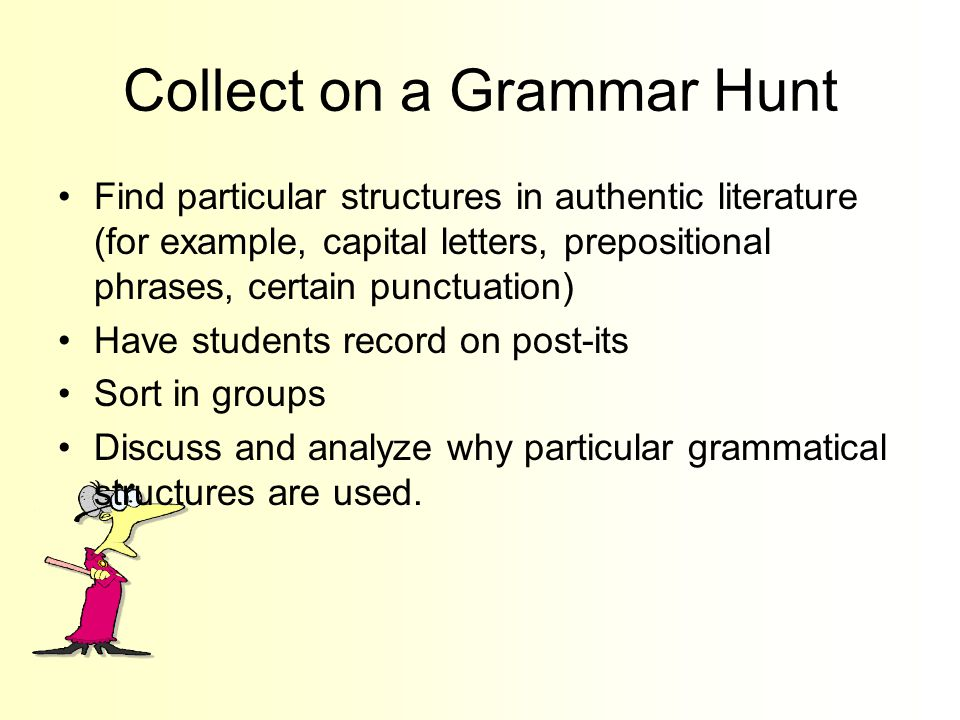 Collect on a Grammar Hunt Find particular structures in authentic literature (for example, capital letters, prepositional phrases, certain punctuation