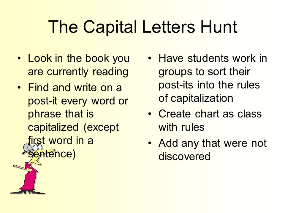 The Capital Letters Hunt Look in the book you are currently reading Find and write on a post-it every word or phrase that is capitalized (except first word in a sentence) Have students work in groups to sort their post-its into the rules of capitalization Create chart as class with rules Add any that were not discovered