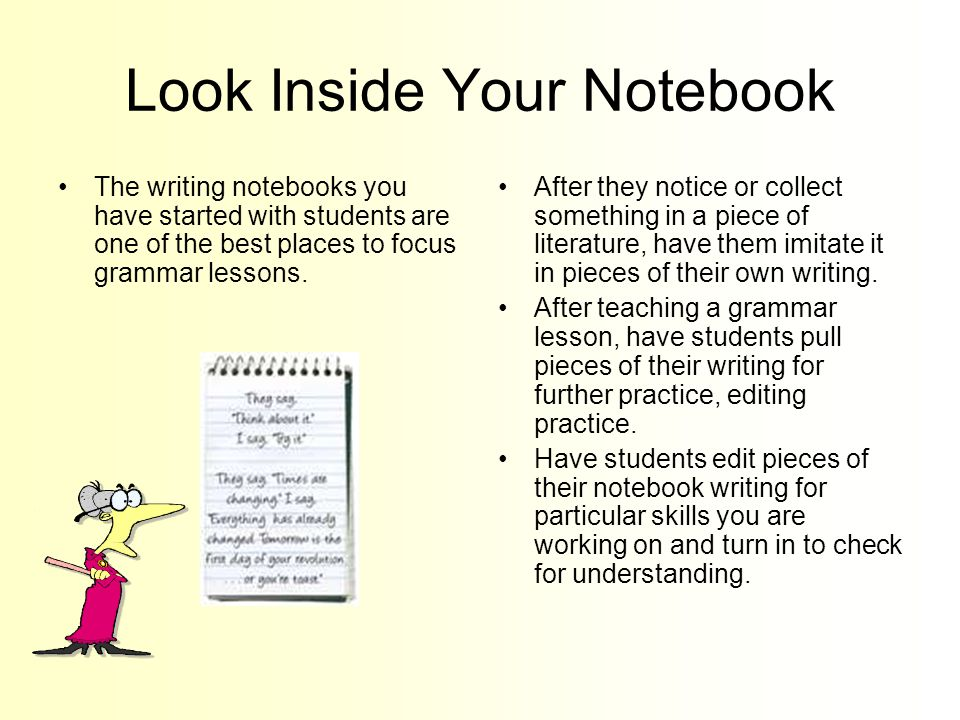Look Inside Your Notebook The writing notebooks you have started with students are one of the best places to focus grammar lessons.