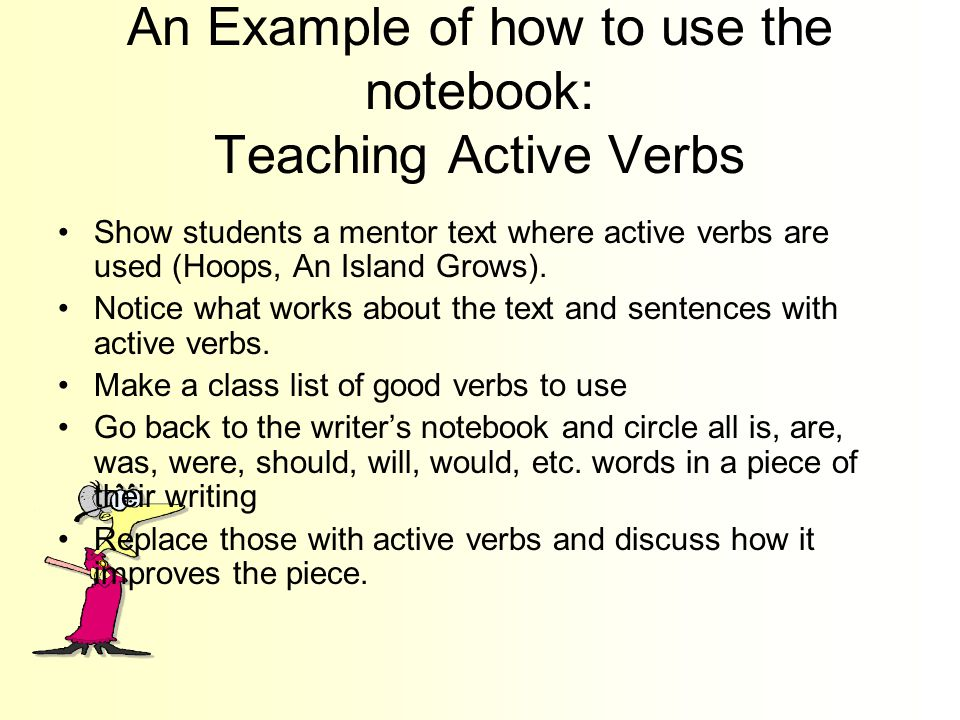 An Example of how to use the notebook: Teaching Active Verbs Show students a mentor text where active verbs are used (Hoops, An Island Grows).