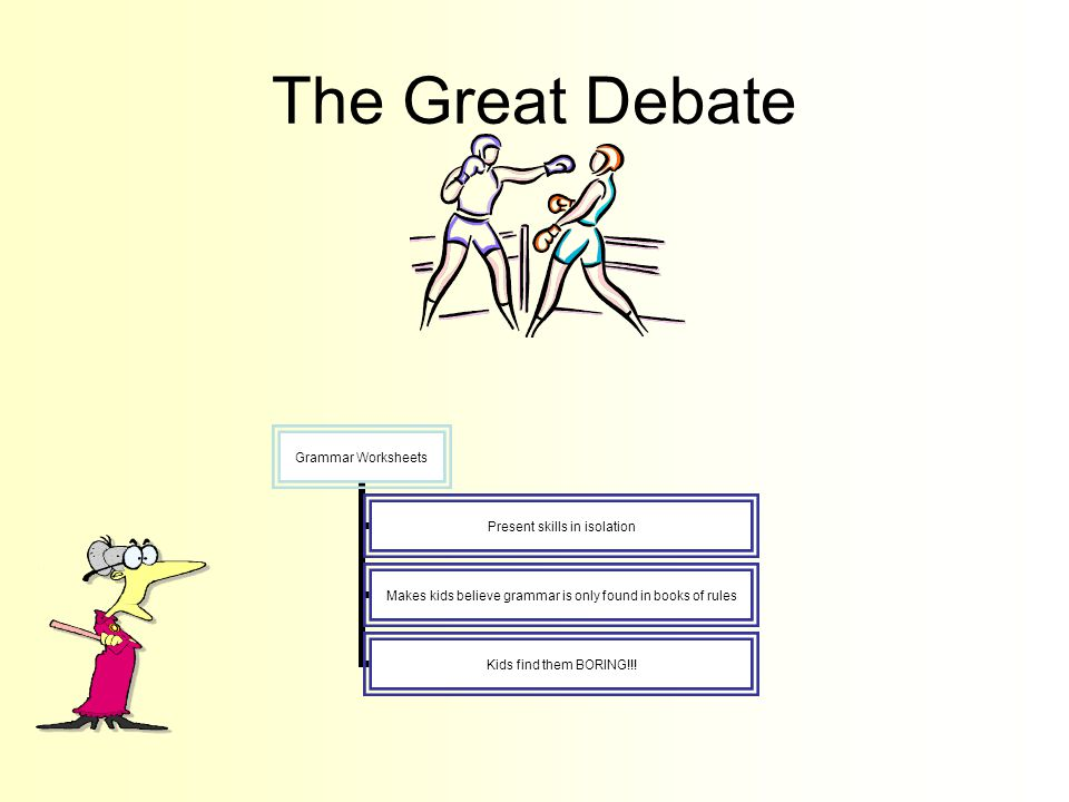 The Great Debate Grammar Worksheets Present skills in isolation Makes kids believe grammar is only found in books of rules Kids find them BORING!!!