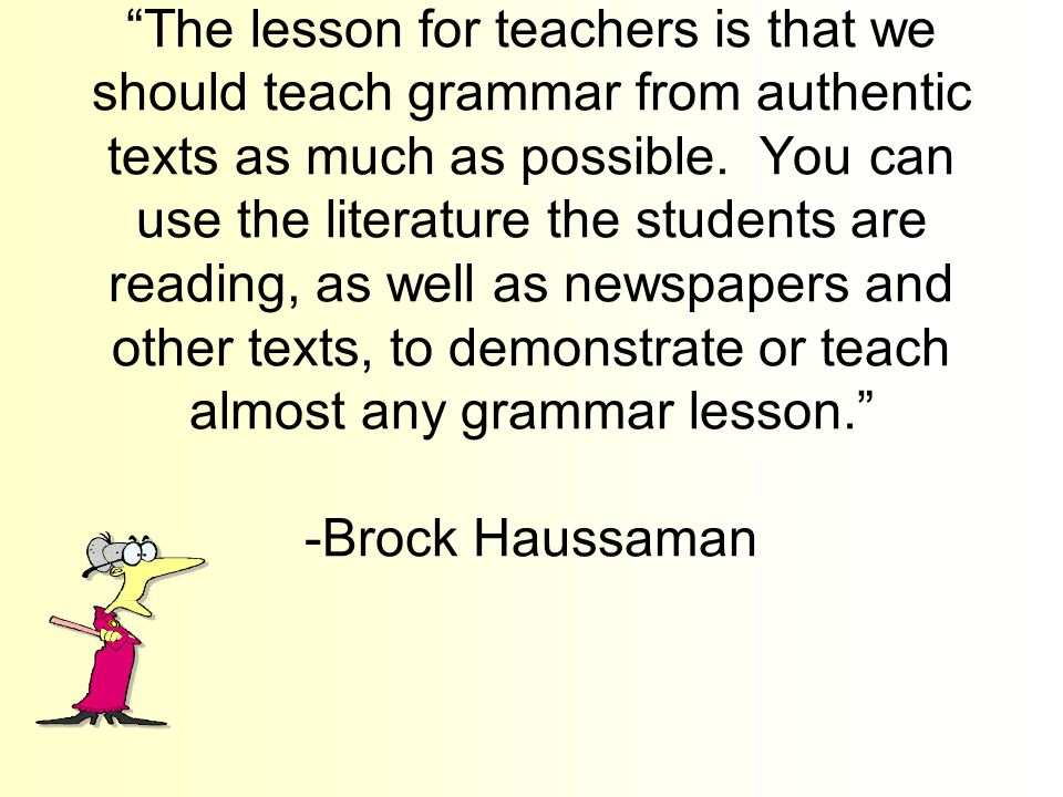 The lesson for teachers is that we should teach grammar from authentic texts as much as possible.