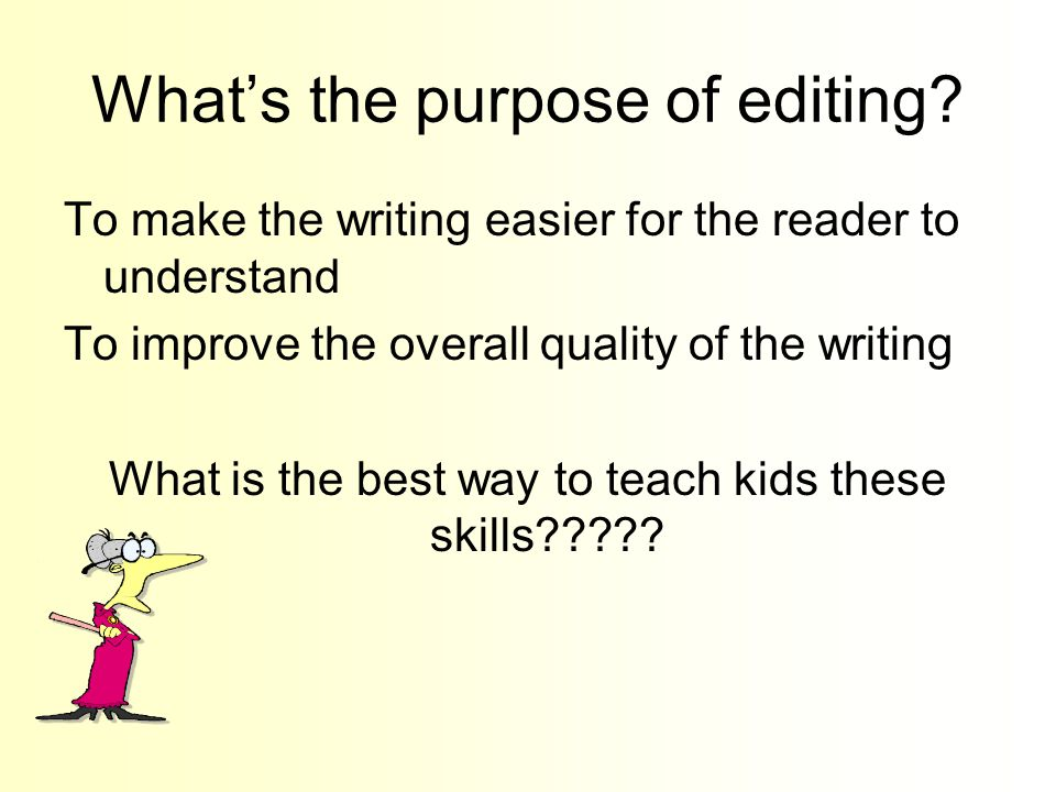 What's the purpose of editing? To make the writing easier for the reader to understand To improve the overall quality of the writing What is the best