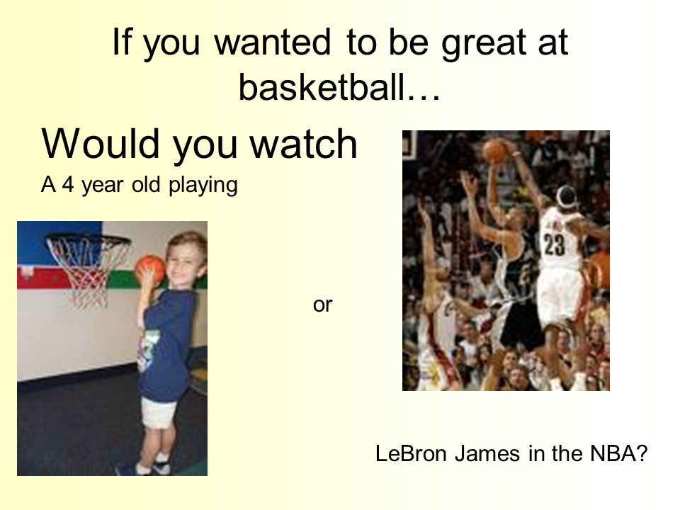 If you wanted to be great at basketball… Would you watch A 4 year old playing or LeBron James in the NBA