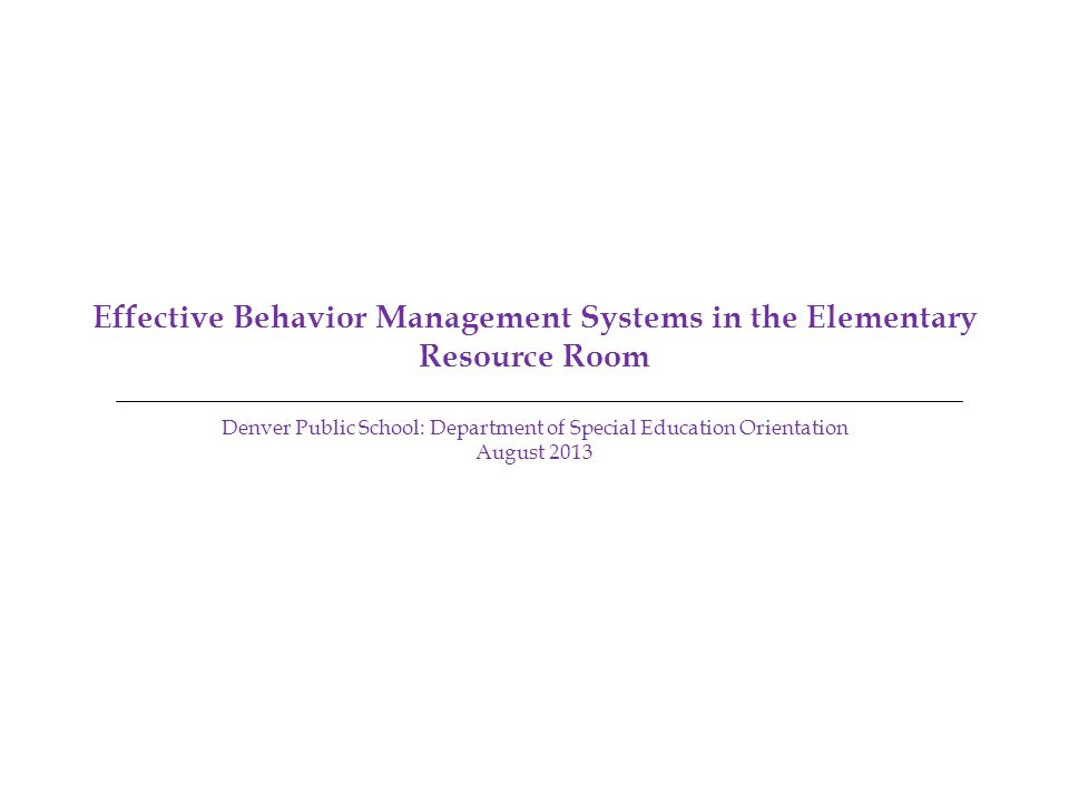 Effective Behavior Management Systems in the Elementary Resource Room Denver Public School: Department of Special Education Orientation August 2013