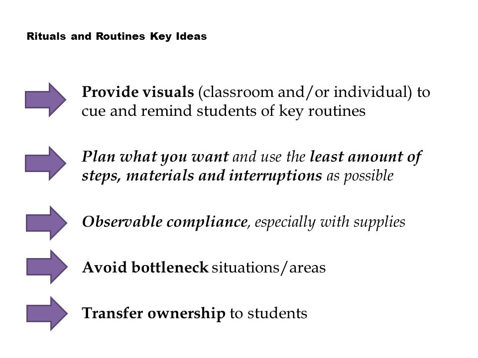 Provide visuals (classroom and/or individual) to cue and remind students of key routines Plan what you want and use the least amount of steps, materials and interruptions as possible Observable compliance, especially with supplies Avoid bottleneck situations/areas Transfer ownership to students Rituals and Routines Key Ideas