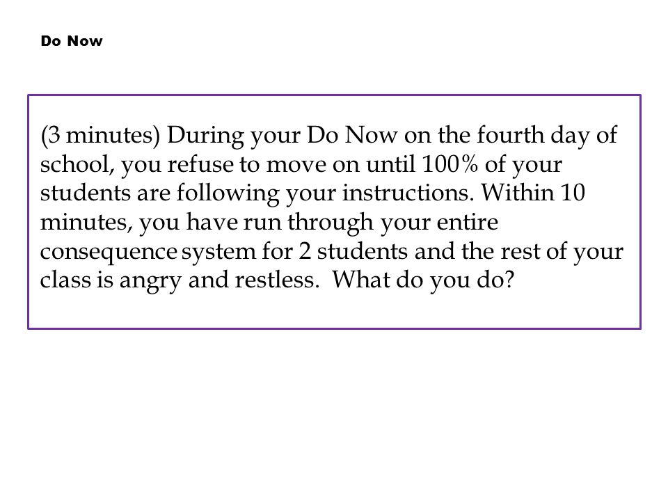 Do Now (3 minutes) During your Do Now on the fourth day of school, you refuse to move on until 100% of your students are following your instructions.