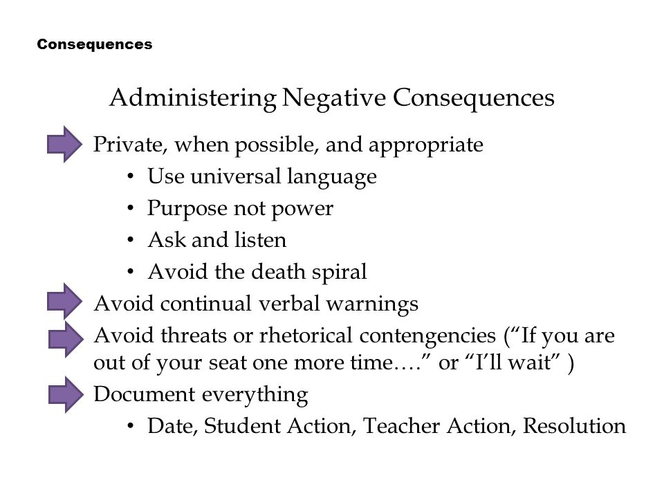 Administering Negative Consequences Private, when possible, and appropriate Use universal language Purpose not power Ask and listen Avoid the death spiral Avoid continual verbal warnings Avoid threats or rhetorical contengencies ( If you are out of your seat one more time…. or I'll wait ) Document everything Date, Student Action, Teacher Action, Resolution Consequences