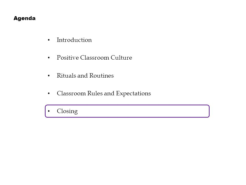 Introduction Positive Classroom Culture Rituals and Routines Classroom Rules and Expectations Closing Agenda
