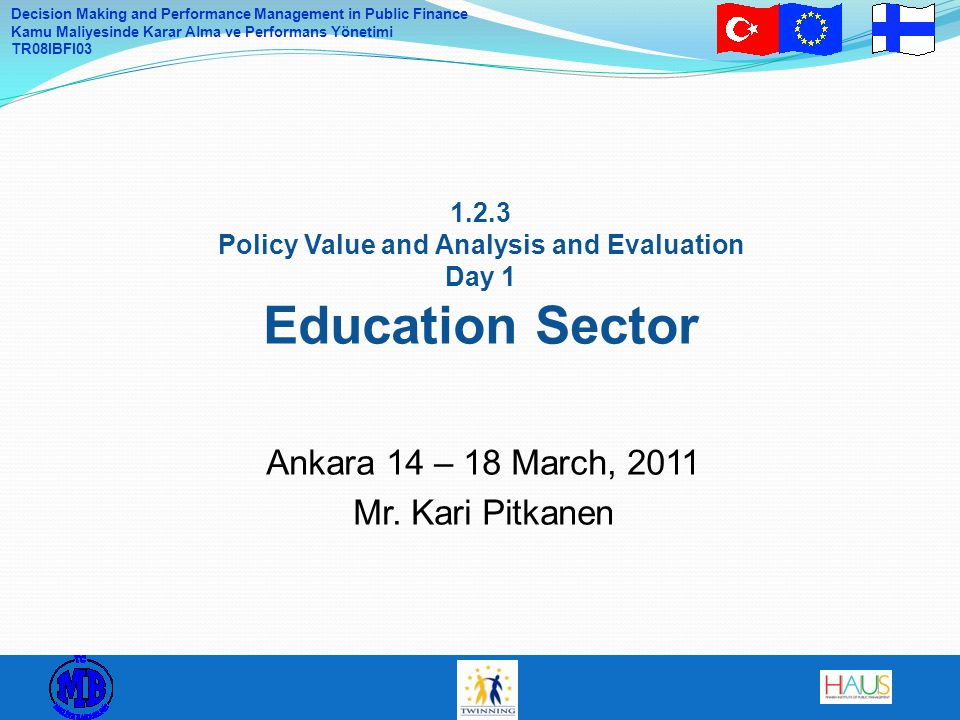 Decision Making and Performance Management in Public Finance Kamu Maliyesinde Karar Alma ve Performans Yönetimi TR08IBFI03 Monday: Elements and indicators of national education systems and policies Tuesday: Approaches for strategy and planning of education sector + assignment to work with Case Turkey Wednesday: Working on Case Turkey: how to organise education reforms and continuous development Thursday: Presentations and discussions on the Case Turkey Friday: Organizing reform implementation and continuous development using performance management, budgeting and indicators Program of the Week