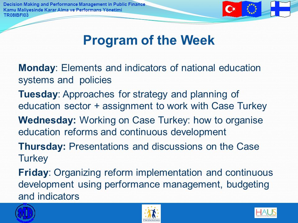 Decision Making and Performance Management in Public Finance Kamu Maliyesinde Karar Alma ve Performans Yönetimi TR08IBFI03 Parliament (laws)  Main principles and structures  Obligations and tasks  Education Committee and Sub-committee of Education and Science in the Committee of Finance Central Government (decrees and decisions)  Law proposals  Government Program for the term (4 years)  Development Plan for Education and Research (present 2007 – 2012, http://www.minedu.fi/export/sites/default/OPM/Julkaisut/2008/liitteet/opm11.pdf  Decisions in Principle  Licences for private education providers  Unofficial Ministerial Working Group 9.