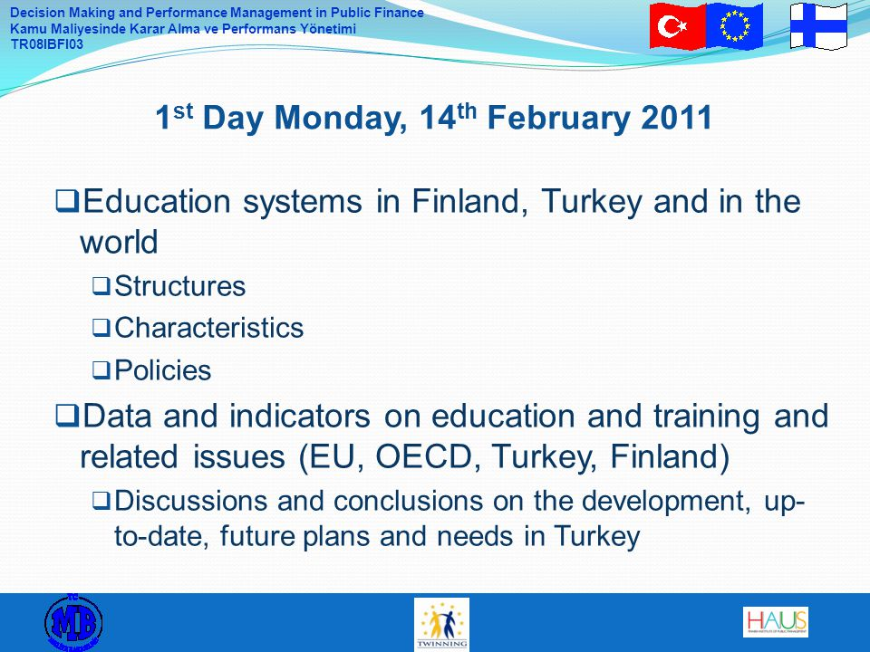 Decision Making and Performance Management in Public Finance Kamu Maliyesinde Karar Alma ve Performans Yönetimi TR08IBFI03  Education systems in Finland, Turkey and in the world  Structures  Characteristics  Policies  Data and indicators on education and training and related issues (EU, OECD, Turkey, Finland)  Discussions and conclusions on the development, up- to-date, future plans and needs in Turkey 1 st Day Monday, 14 th February 2011