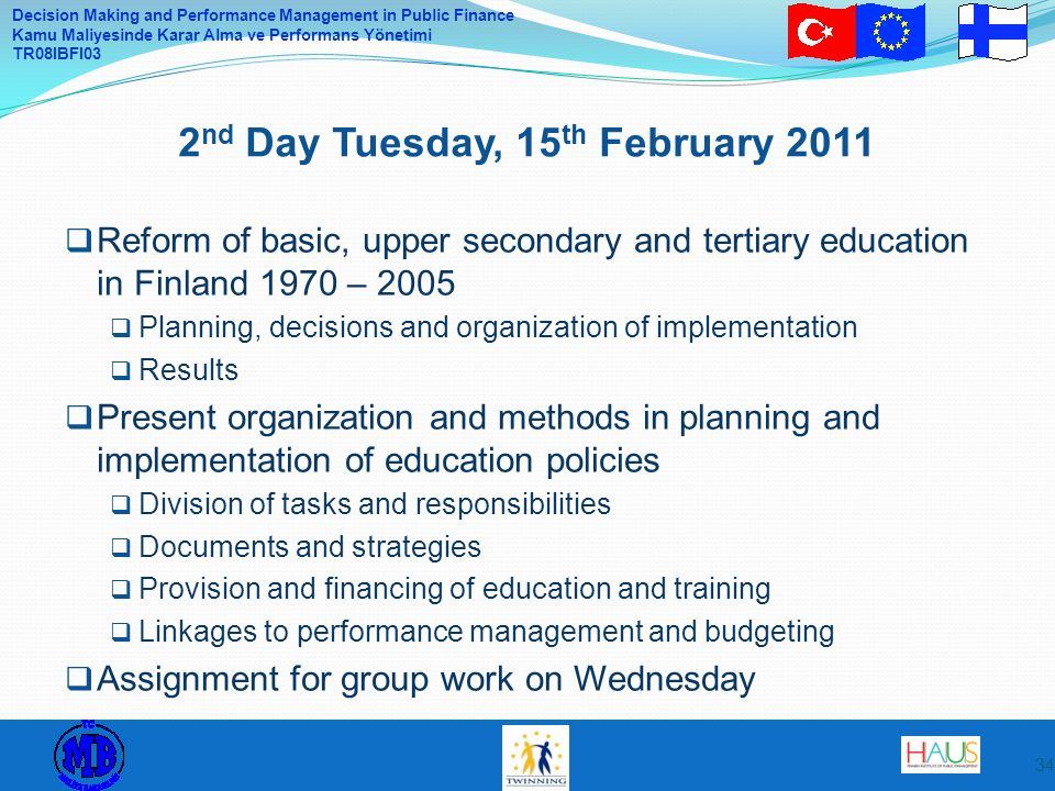 Decision Making and Performance Management in Public Finance Kamu Maliyesinde Karar Alma ve Performans Yönetimi TR08IBFI03  Reform of basic, upper secondary and tertiary education in Finland 1970 – 2005  Planning, decisions and organization of implementation  Results  Present organization and methods in planning and implementation of education policies  Division of tasks and responsibilities  Documents and strategies  Provision and financing of education and training  Linkages to performance management and budgeting  Assignment for group work on Wednesday 2 nd Day Tuesday, 15 th February