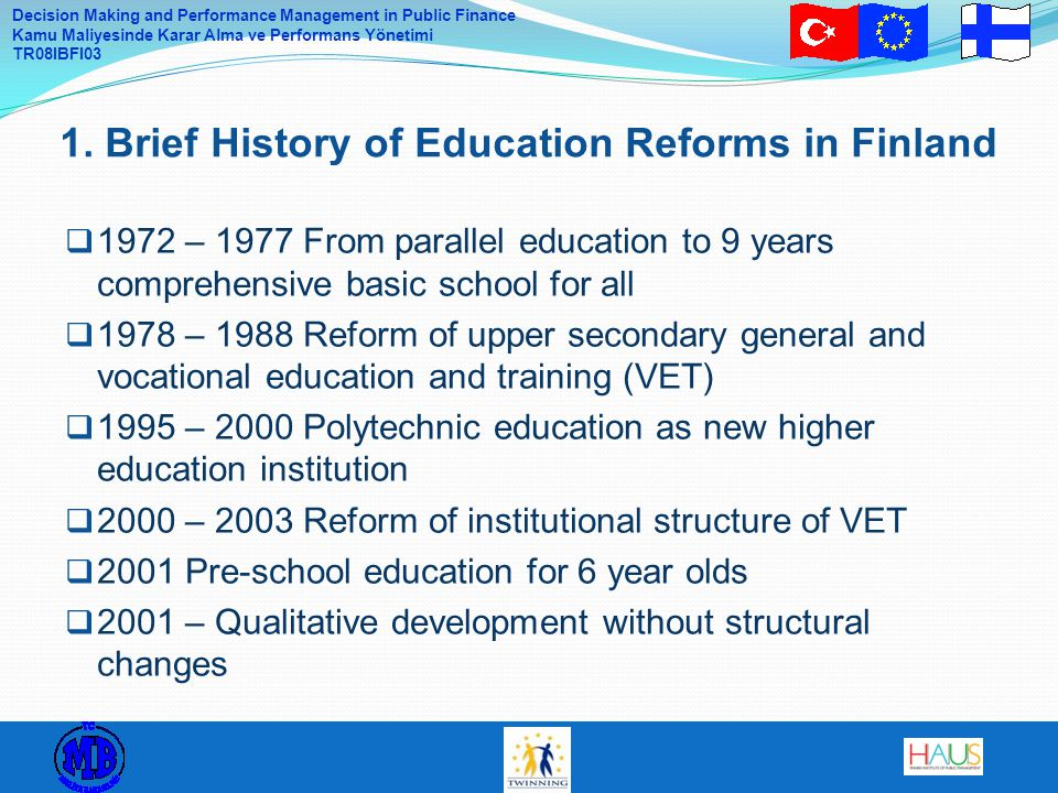 Decision Making and Performance Management in Public Finance Kamu Maliyesinde Karar Alma ve Performans Yönetimi TR08IBFI03  1972 – 1977 From parallel education to 9 years comprehensive basic school for all  1978 – 1988 Reform of upper secondary general and vocational education and training (VET)  1995 – 2000 Polytechnic education as new higher education institution  2000 – 2003 Reform of institutional structure of VET  2001 Pre-school education for 6 year olds  2001 – Qualitative development without structural changes 1.