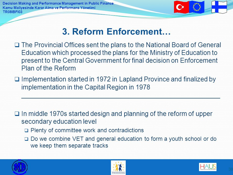 Decision Making and Performance Management in Public Finance Kamu Maliyesinde Karar Alma ve Performans Yönetimi TR08IBFI03  The Provincial Offices sent the plans to the National Board of General Education which processed the plans for the Ministry of Education to present to the Central Government for final decision on Enforcement Plan of the Reform  Implementation started in 1972 in Lapland Province and finalized by implementation in the Capital Region in 1978 _______________________________________________________  In middle 1970s started design and planning of the reform of upper secondary education level  Plenty of committee work and contradictions  Do we combine VET and general education to form a youth school or do we keep them separate tracks 3.
