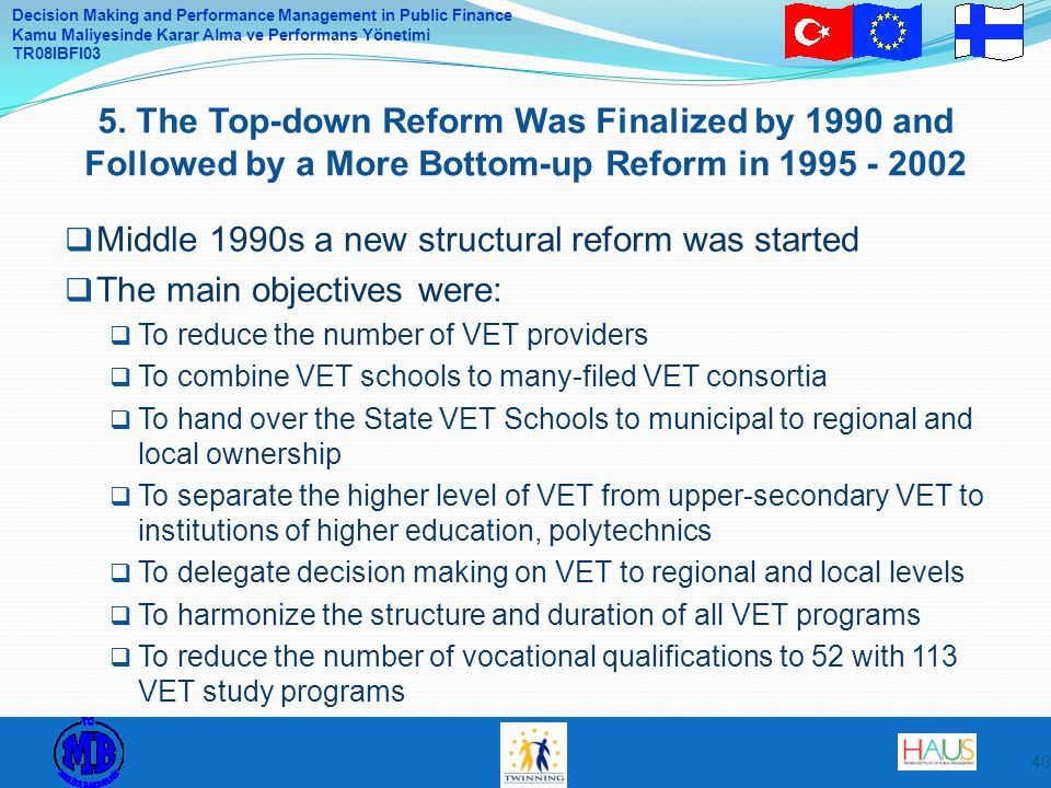Decision Making and Performance Management in Public Finance Kamu Maliyesinde Karar Alma ve Performans Yönetimi TR08IBFI03  Middle 1990s a new structural reform was started  The main objectives were:  To reduce the number of VET providers  To combine VET schools to many-filed VET consortia  To hand over the State VET Schools to municipal to regional and local ownership  To separate the higher level of VET from upper-secondary VET to institutions of higher education, polytechnics  To delegate decision making on VET to regional and local levels  To harmonize the structure and duration of all VET programs  To reduce the number of vocational qualifications to 52 with 113 VET study programs 5.