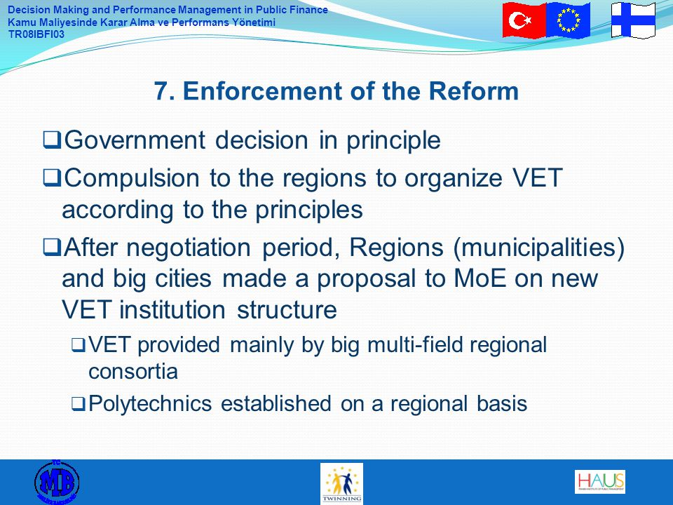 Decision Making and Performance Management in Public Finance Kamu Maliyesinde Karar Alma ve Performans Yönetimi TR08IBFI03  Government decision in principle  Compulsion to the regions to organize VET according to the principles  After negotiation period, Regions (municipalities) and big cities made a proposal to MoE on new VET institution structure  VET provided mainly by big multi-field regional consortia  Polytechnics established on a regional basis 7.