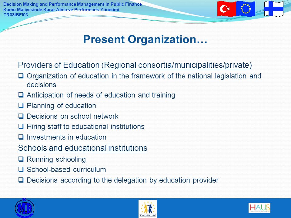 Decision Making and Performance Management in Public Finance Kamu Maliyesinde Karar Alma ve Performans Yönetimi TR08IBFI03 Providers of Education (Regional consortia/municipalities/private)  Organization of education in the framework of the national legislation and decisions  Anticipation of needs of education and training  Planning of education  Decisions on school network  Hiring staff to educational institutions  Investments in education Schools and educational institutions  Running schooling  School-based curriculum  Decisions according to the delegation by education provider Present Organization…
