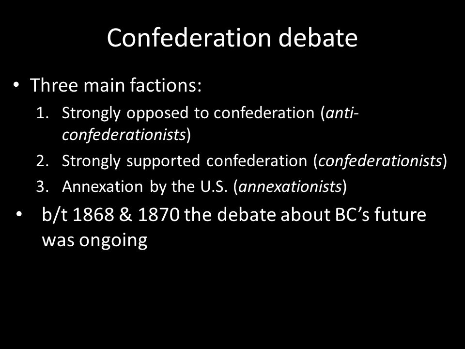 Confederation debate Three main factions: 1.Strongly opposed to confederation (anti- confederationists) 2.Strongly supported confederation (confederationists) 3.Annexation by the U.S.