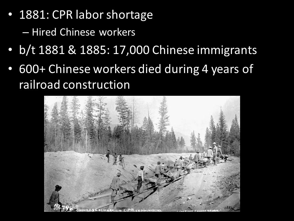 1881: CPR labor shortage – Hired Chinese workers b/t 1881 & 1885: 17,000 Chinese immigrants 600+ Chinese workers died during 4 years of railroad construction