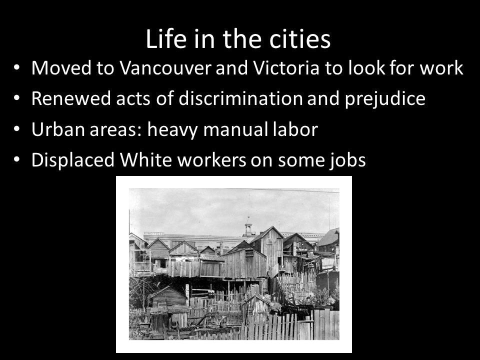 Life in the cities Moved to Vancouver and Victoria to look for work Renewed acts of discrimination and prejudice Urban areas: heavy manual labor Displaced White workers on some jobs