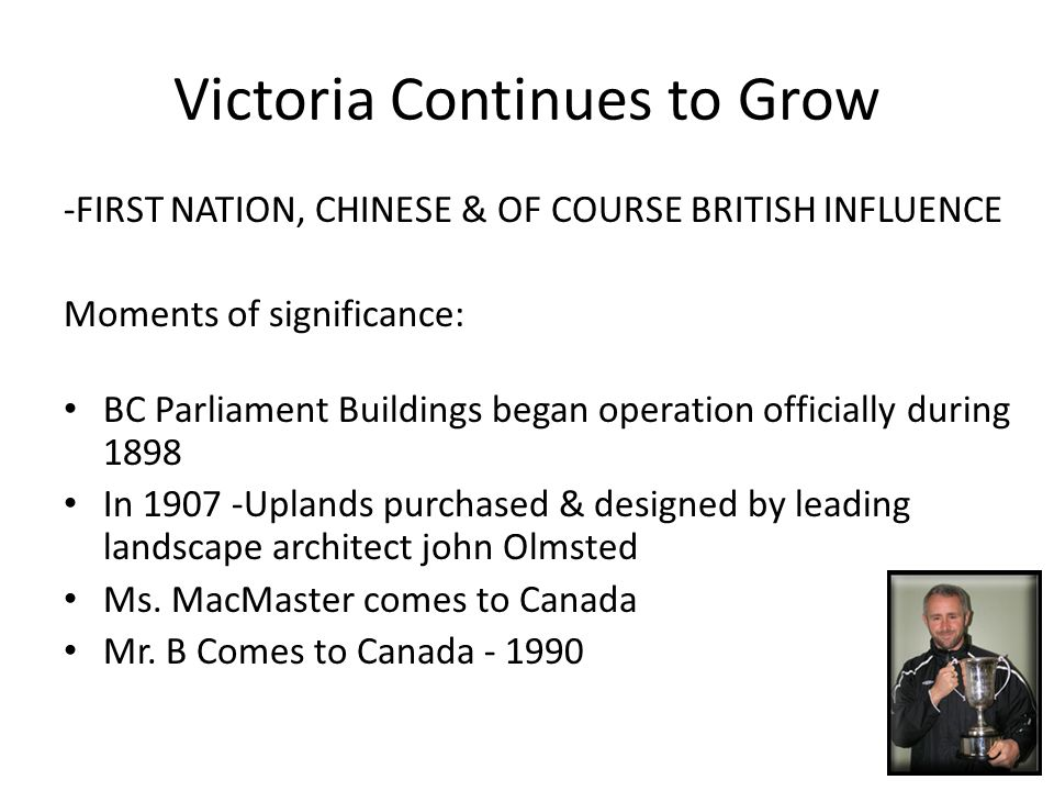 Victoria Continues to Grow -FIRST NATION, CHINESE & OF COURSE BRITISH INFLUENCE Moments of significance: BC Parliament Buildings began operation officially during 1898 In 1907 -Uplands purchased & designed by leading landscape architect john Olmsted Ms.
