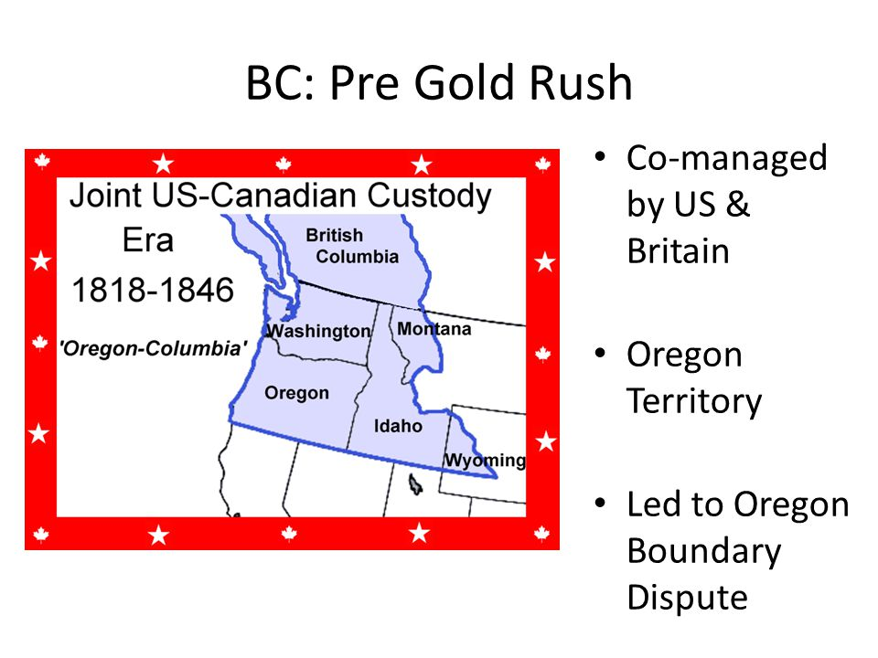 BC: Pre Gold Rush Co-managed by US & Britain Oregon Territory Led to Oregon Boundary Dispute