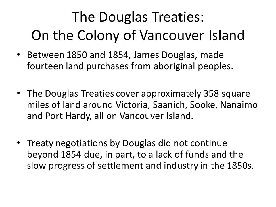 The Douglas Treaties: On the Colony of Vancouver Island Between 1850 and 1854, James Douglas, made fourteen land purchases from aboriginal peoples.