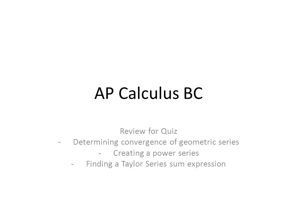 AP Calculus BC Review for Quiz -Determining convergence of geometric series -Creating a power series -Finding a Taylor Series sum expression
