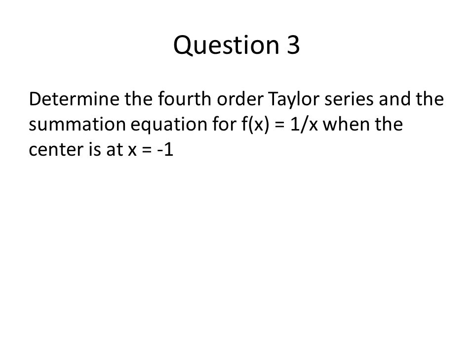 Question 3 Determine the fourth order Taylor series and the summation equation for f(x) = 1/x when the center is at x = -1
