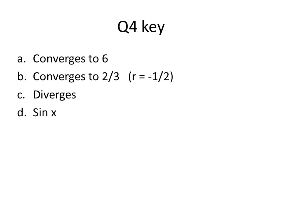 Q4 key a.Converges to 6 b.Converges to 2/3 (r = -1/2) c.Diverges d.Sin x