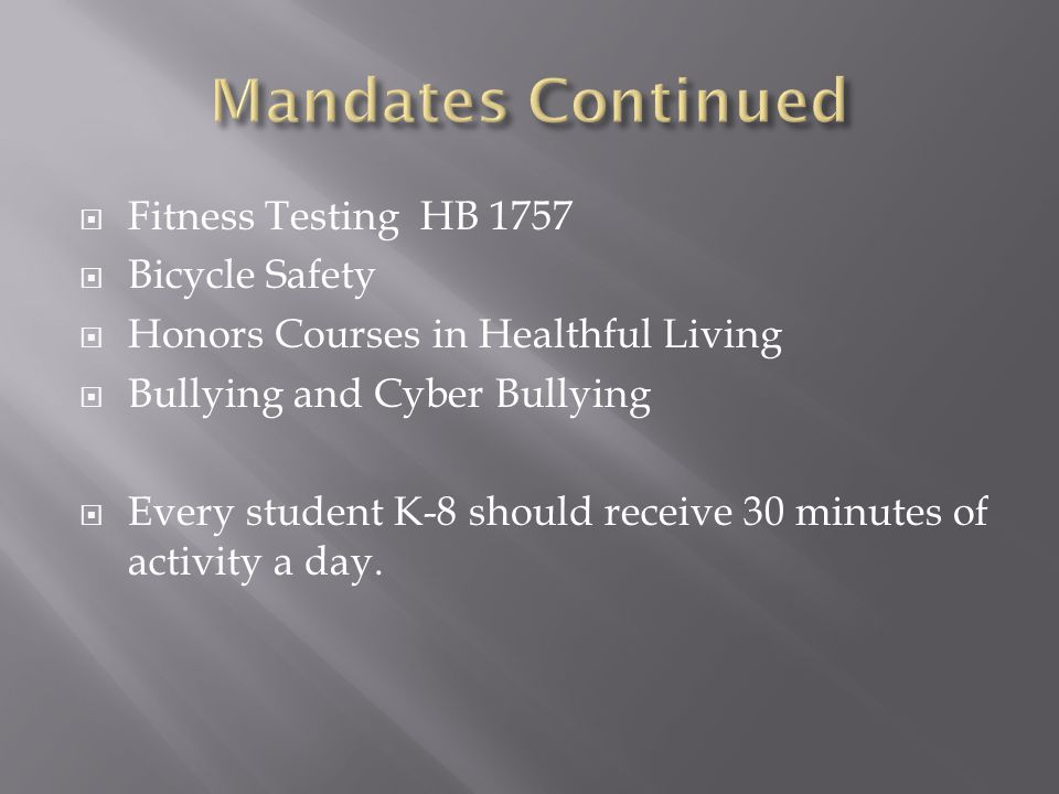  Fitness Testing HB 1757  Bicycle Safety  Honors Courses in Healthful Living  Bullying and Cyber Bullying  Every student K-8 should receive 30 minutes of activity a day.