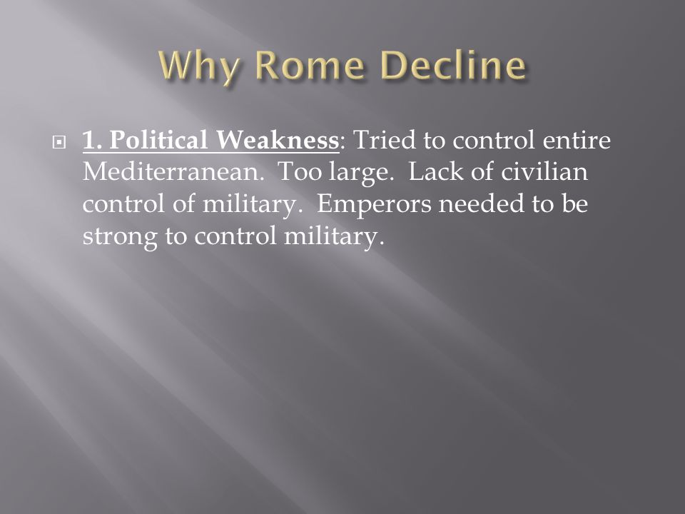  1. Political Weakness : Tried to control entire Mediterranean. Too large. Lack of civilian control of military. Emperors needed to be strong to cont