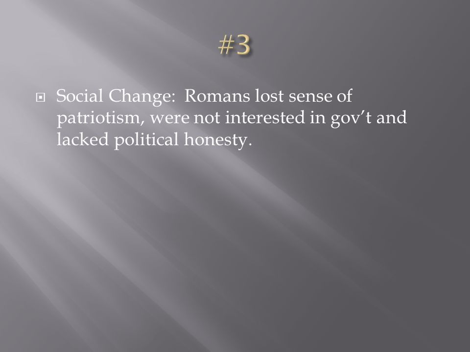  Social Change: Romans lost sense of patriotism, were not interested in gov't and lacked political honesty.