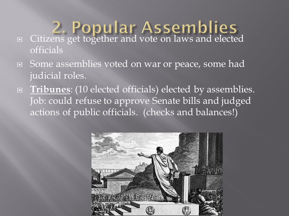  Citizens get together and vote on laws and elected officials  Some assemblies voted on war or peace, some had judicial roles.  Tribunes : (10 elec