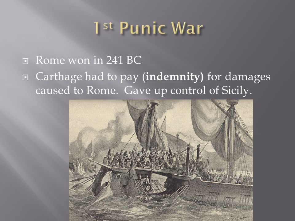  Rome won in 241 BC  Carthage had to pay ( indemnity) for damages caused to Rome. Gave up control of Sicily.